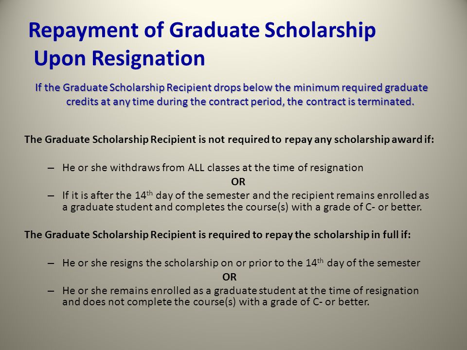Repayment of Graduate Scholarship Upon Resignation The Graduate Scholarship Recipient is not required to repay any scholarship award if: – He or she withdraws from ALL classes at the time of resignation OR – If it is after the 14 th day of the semester and the recipient remains enrolled as a graduate student and completes the course(s) with a grade of C- or better.