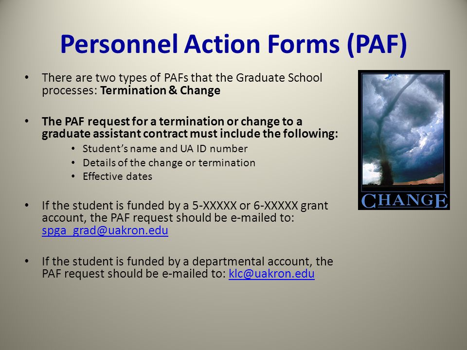 Personnel Action Forms (PAF) There are two types of PAFs that the Graduate School processes: Termination & Change The PAF request for a termination or change to a graduate assistant contract must include the following: Student's name and UA ID number Details of the change or termination Effective dates If the student is funded by a 5-XXXXX or 6-XXXXX grant account, the PAF request should be e-mailed to: spga_grad@uakron.edu spga_grad@uakron.edu If the student is funded by a departmental account, the PAF request should be e-mailed to: klc@uakron.eduklc@uakron.edu