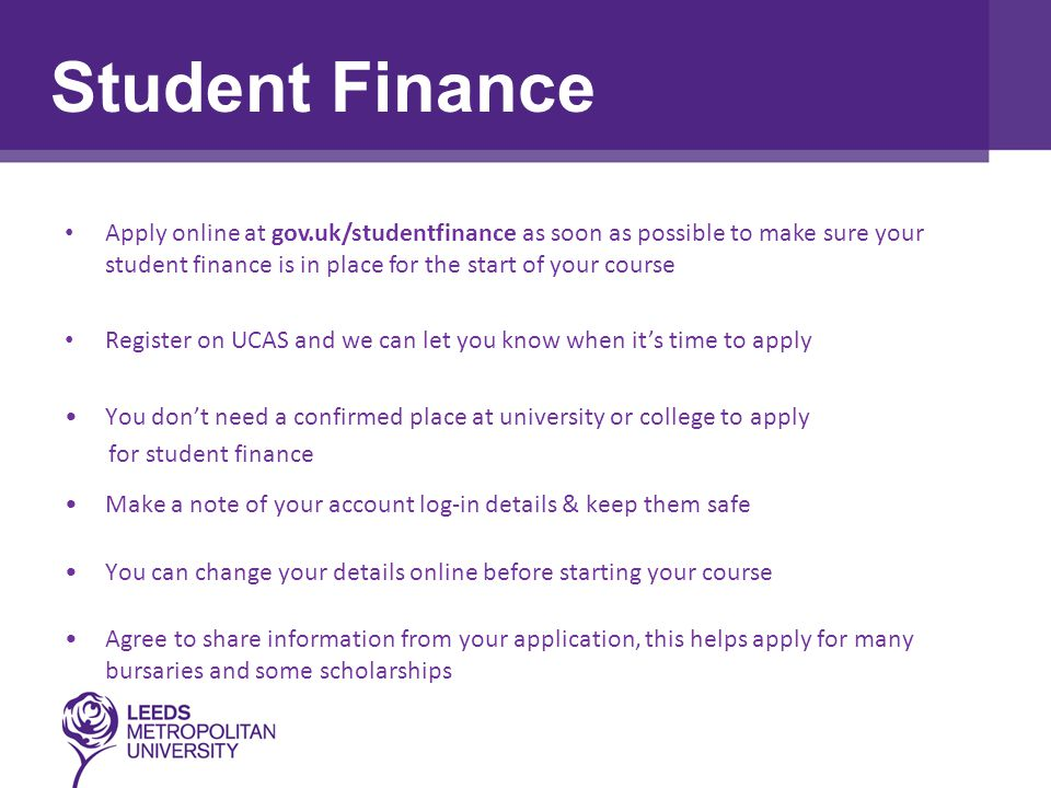 Assessment Task Apply online at gov.uk/studentfinance as soon as possible to make sure your student finance is in place for the start of your course Register on UCAS and we can let you know when it's time to apply You don't need a confirmed place at university or college to apply for student finance Make a note of your account log-in details & keep them safe You can change your details online before starting your course Agree to share information from your application, this helps apply for many bursaries and some scholarships Student Finance