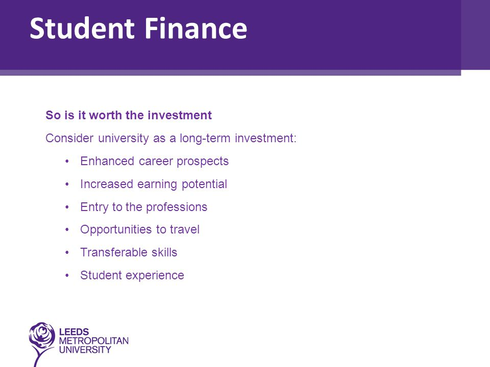 So is it worth the investment Consider university as a long-term investment: Enhanced career prospects Increased earning potential Entry to the professions Opportunities to travel Transferable skills Student experience