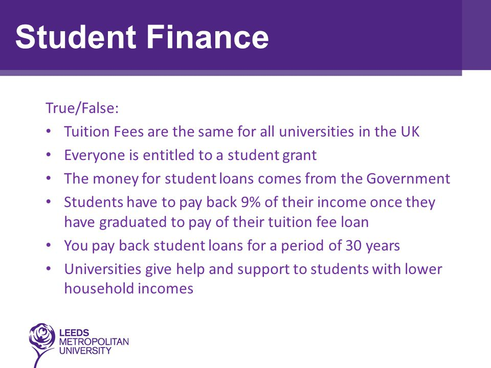 True/False: Tuition Fees are the same for all universities in the UK Everyone is entitled to a student grant The money for student loans comes from the Government Students have to pay back 9% of their income once they have graduated to pay of their tuition fee loan You pay back student loans for a period of 30 years Universities give help and support to students with lower household incomes Student Finance
