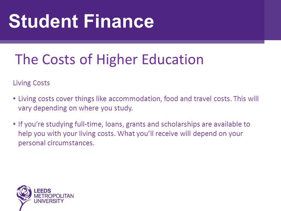 Living Cost Loan (also known as Maintenance Loan) The maximum living cost loan for new students starting university in September 2013 is: £5,555 if you live away from home and study at a university or college outside London £4,418 if you live at home Living Cost Grant (also known as Maintenance Grant) If your household income is less than £42,600, you may be entitled to a non-repayable living cost grant: a full Maintenance Grant of £3,387 if your household income is £25,000 or under a partial Maintenance Grant if your household income is between £25,000 and £42,600 Student Finance
