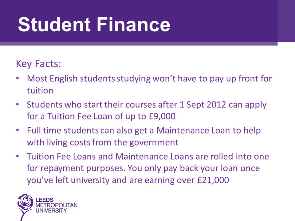 Choosing the Right Course Key Facts: Most English students studying won't have to pay up front for tuition Students who start their courses after 1 Sept 2012 can apply for a Tuition Fee Loan of up to £9,000 Full time students can also get a Maintenance Loan to help with living costs from the government Tuition Fee Loans and Maintenance Loans are rolled into one for repayment purposes.