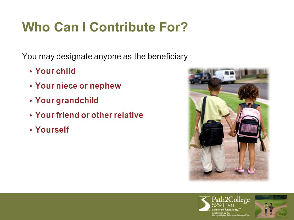 You may designate anyone as the beneficiary: Your child Your niece or nephew Your grandchild Your friend or other relative Yourself Who Can I Contribu