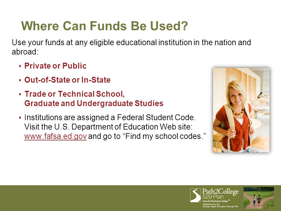 Use your funds at any eligible educational institution in the nation and abroad: Private or Public Out-of-State or In-State Trade or Technical School,
