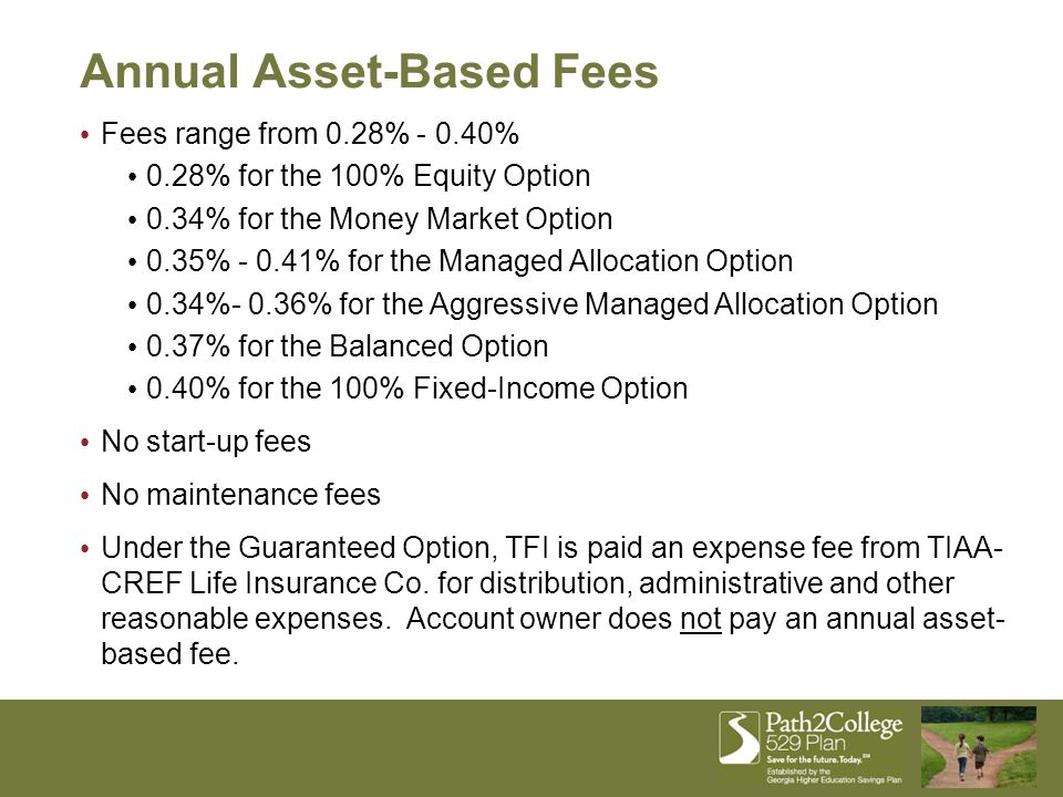 Fees range from 0.28% - 0.40% 0.28% for the 100% Equity Option 0.34% for the Money Market Option 0.35% - 0.41% for the Managed Allocation Option 0.34%- 0.36% for the Aggressive Managed Allocation Option 0.37% for the Balanced Option 0.40% for the 100% Fixed-Income Option No start-up fees No maintenance fees Under the Guaranteed Option, TFI is paid an expense fee from TIAA- CREF Life Insurance Co.