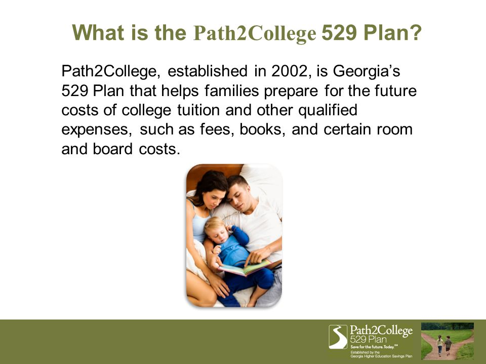 What is the Path2College 529 Plan? Path2College, established in 2002, is Georgia's 529 Plan that helps families prepare for the future costs of colleg