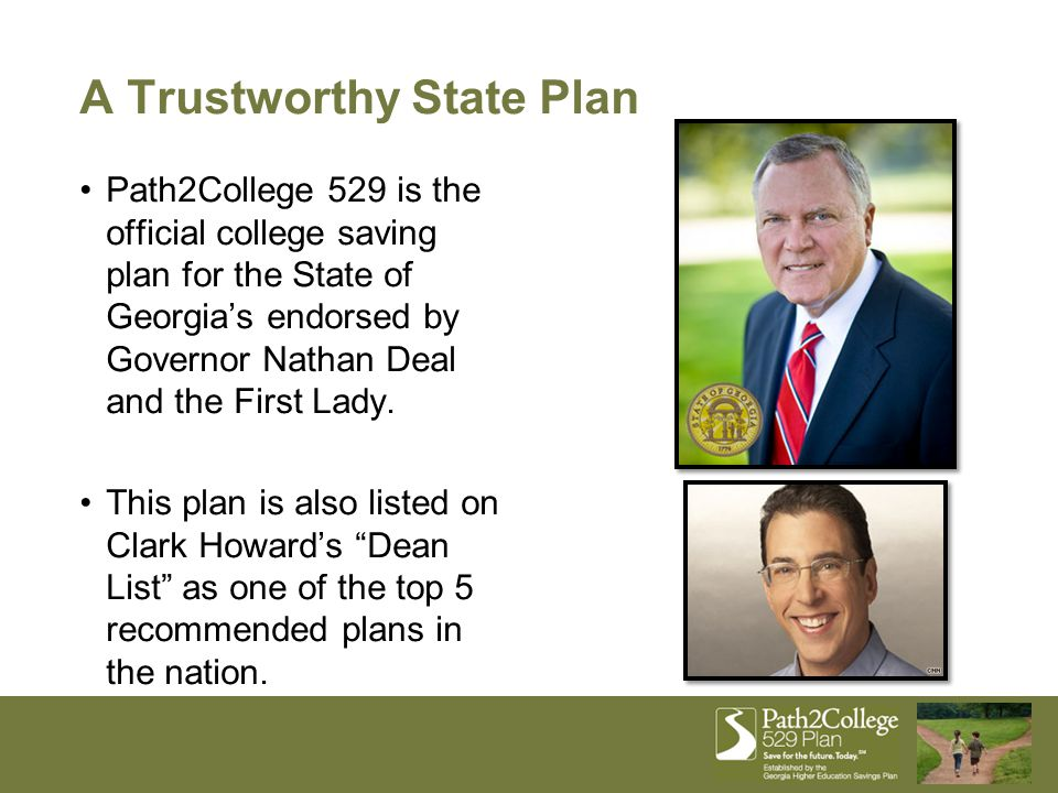A Trustworthy State Plan Path2College 529 is the official college saving plan for the State of Georgia's endorsed by Governor Nathan Deal and the First Lady.