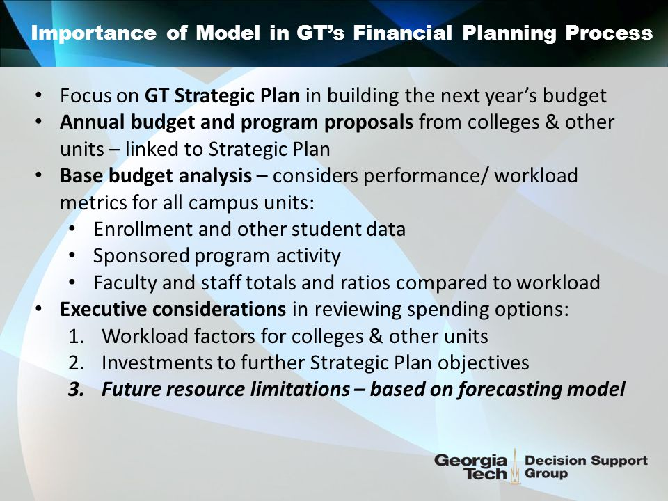 Importance of Model in GT's Financial Planning Process December/January February/March April/May GT's Rolling Budget Review and Approval Process Revenue and spending projections for next FY Tuition, fee, funding requests to BOR Multi-year projections with scenarios Preliminary unit budget & strategic planning Unit Presentation of priorities to President's Office Performance metrics to President's Office Update of revenue projections: BOR action on tuition, fees, allocations Student enrollment update – summer/ fall Multi-year projections update Executive allocation decisions for Original Budget Hold-back items contingent on fall revenue picture
