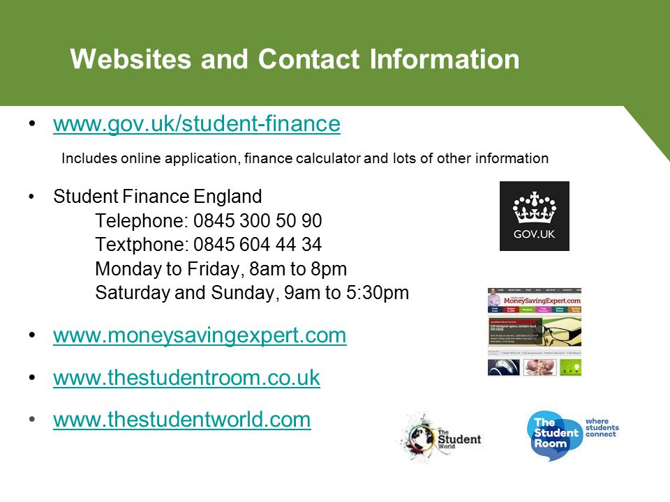 Websites and Contact Information www.gov.uk/student-finance Includes online application, finance calculator and lots of other information Student Finance England Telephone: 0845 300 50 90 Textphone: 0845 604 44 34 Monday to Friday, 8am to 8pm Saturday and Sunday, 9am to 5:30pm www.moneysavingexpert.com www.thestudentroom.co.uk www.thestudentworld.com