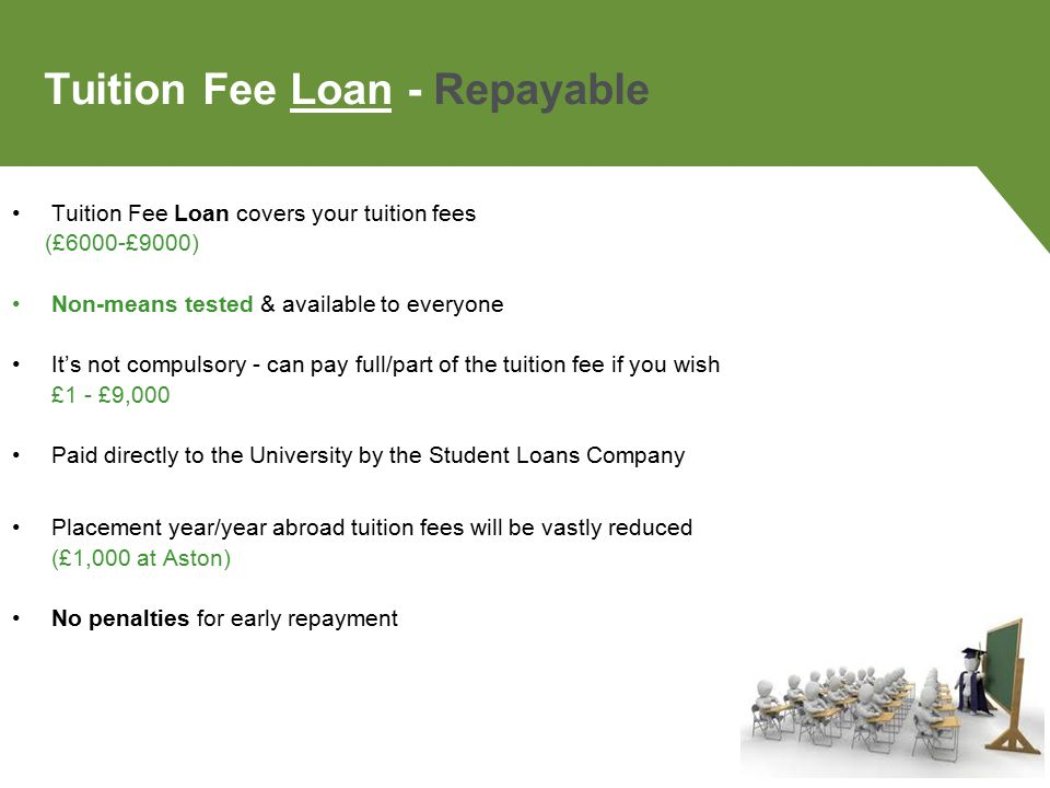 Tuition Fee Loan - Repayable Tuition Fee Loan covers your tuition fees (£6000-£9000) Non-means tested & available to everyone It's not compulsory - can pay full/part of the tuition fee if you wish £1 - £9,000 Paid directly to the University by the Student Loans Company Placement year/year abroad tuition fees will be vastly reduced (£1,000 at Aston) No penalties for early repayment