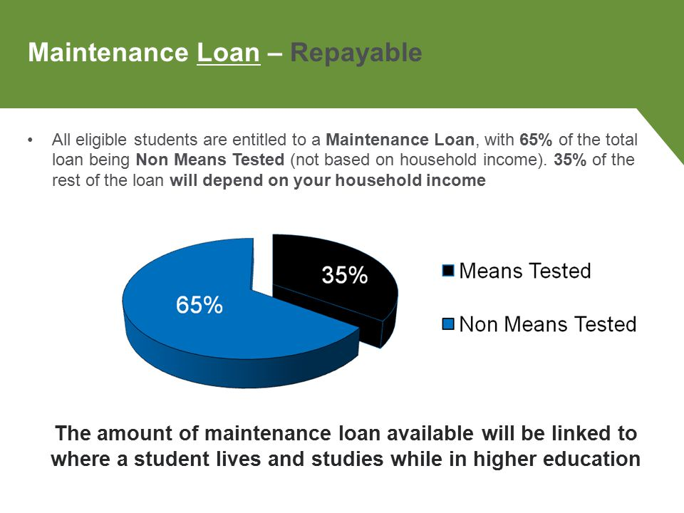 All eligible students are entitled to a Maintenance Loan, with 65% of the total loan being Non Means Tested (not based on household income).