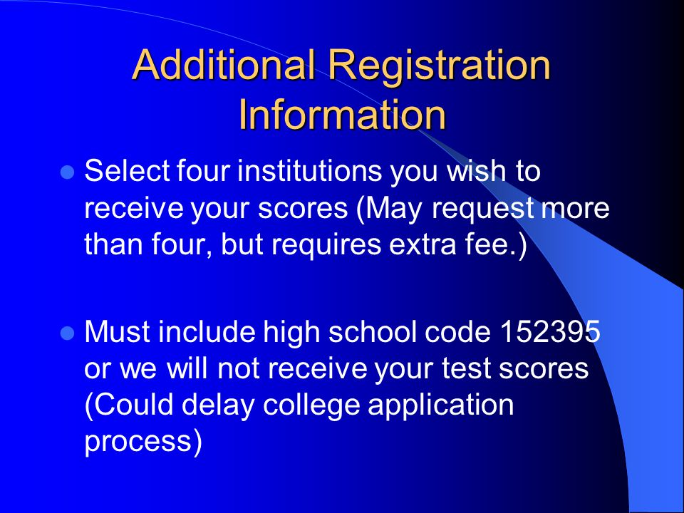Additional Registration Information Select four institutions you wish to receive your scores (May request more than four, but requires extra fee.) Must include high school code 152395 or we will not receive your test scores (Could delay college application process)