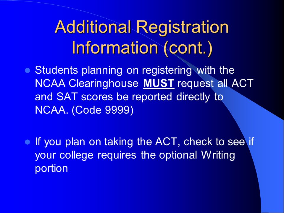 Additional Registration Information (cont.) Students planning on registering with the NCAA Clearinghouse MUST request all ACT and SAT scores be reported directly to NCAA.