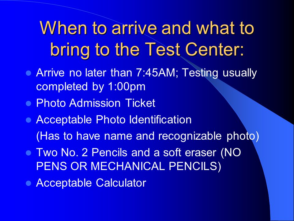 When to arrive and what to bring to the Test Center: Arrive no later than 7:45AM; Testing usually completed by 1:00pm Photo Admission Ticket Acceptable Photo Identification (Has to have name and recognizable photo) Two No.