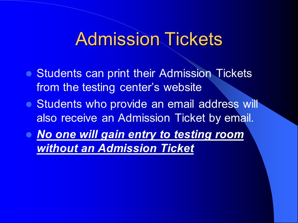 Admission Tickets Students can print their Admission Tickets from the testing center's website Students who provide an email address will also receive an Admission Ticket by email.