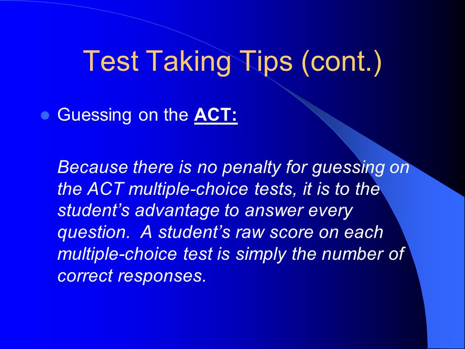 Test Taking Tips (cont.) Guessing on the ACT: Because there is no penalty for guessing on the ACT multiple-choice tests, it is to the student's advantage to answer every question.
