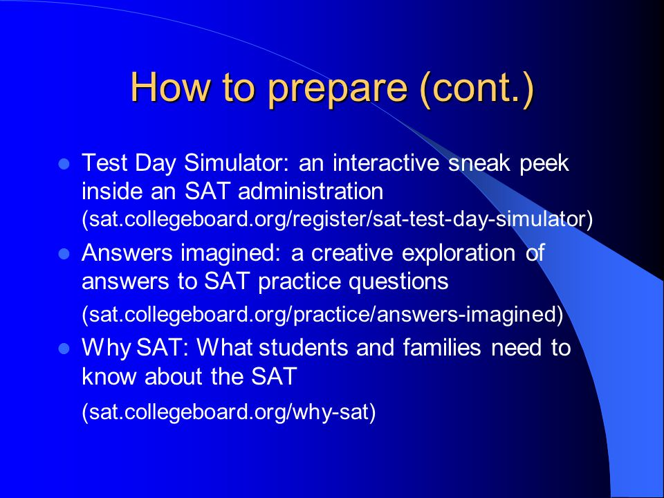 How to prepare (cont.) Test Day Simulator: an interactive sneak peek inside an SAT administration (sat.collegeboard.org/register/sat-test-day-simulator) Answers imagined: a creative exploration of answers to SAT practice questions (sat.collegeboard.org/practice/answers-imagined) Why SAT: What students and families need to know about the SAT (sat.collegeboard.org/why-sat)