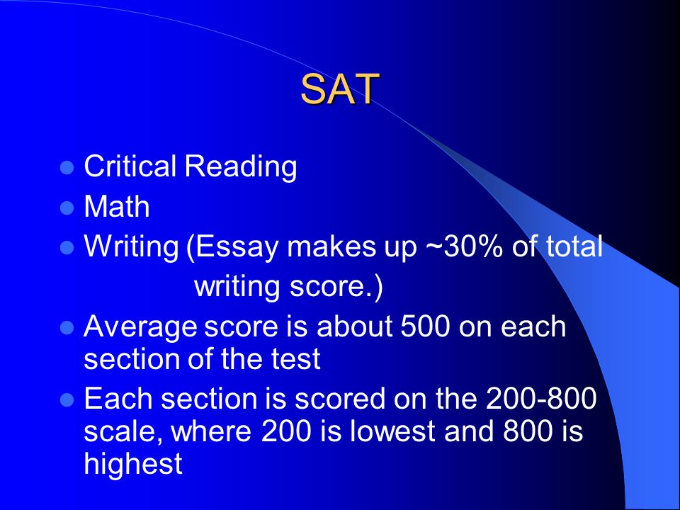 SAT Critical Reading Math Writing (Essay makes up ~30% of total writing score.) Average score is about 500 on each section of the test Each section is scored on the 200-800 scale, where 200 is lowest and 800 is highest