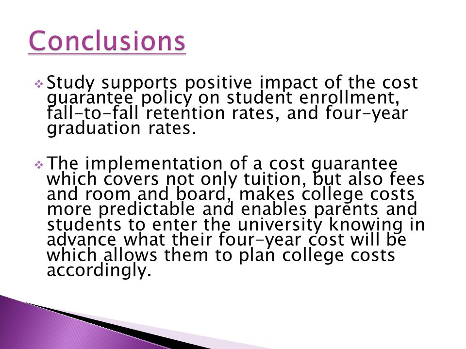  Study supports positive impact of the cost guarantee policy on student enrollment, fall-to-fall retention rates, and four-year graduation rates.