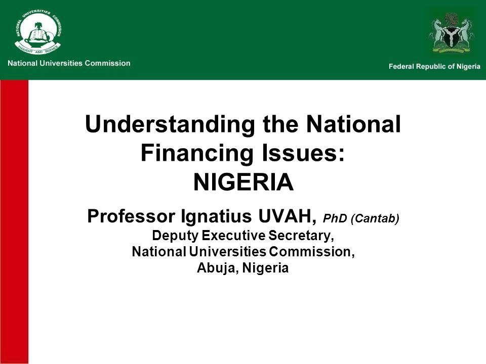 Understanding the National Financing Issues: NIGERIA Professor Ignatius UVAH, PhD (Cantab) Deputy Executive Secretary, National Universities Commissio