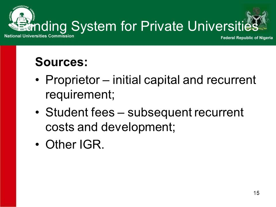 15 Funding System for Private Universities Sources: Proprietor – initial capital and recurrent requirement; Student fees – subsequent recurrent costs