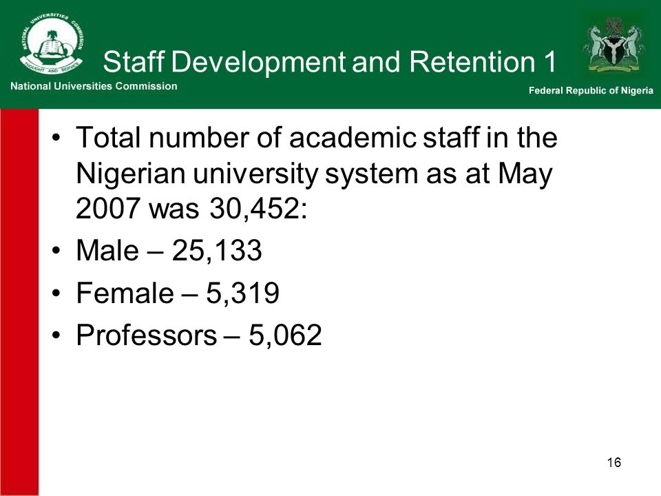 16 Staff Development and Retention 1 Total number of academic staff in the Nigerian university system as at May 2007 was 30,452: Male – 25,133 Female