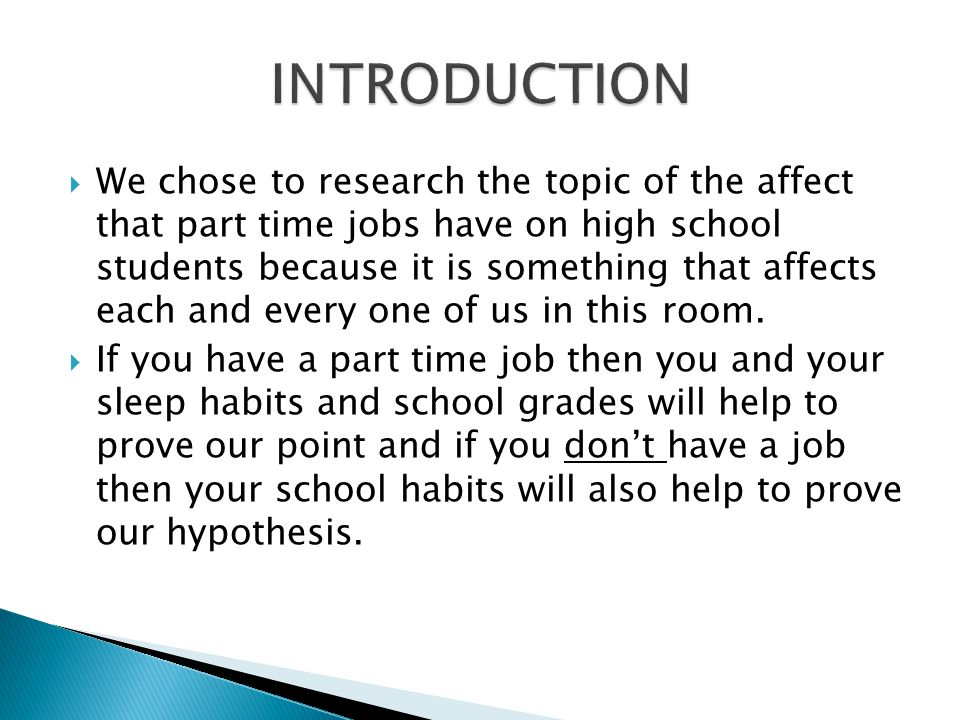  We chose to research the topic of the affect that part time jobs have on high school students because it is something that affects each and every one of us in this room.
