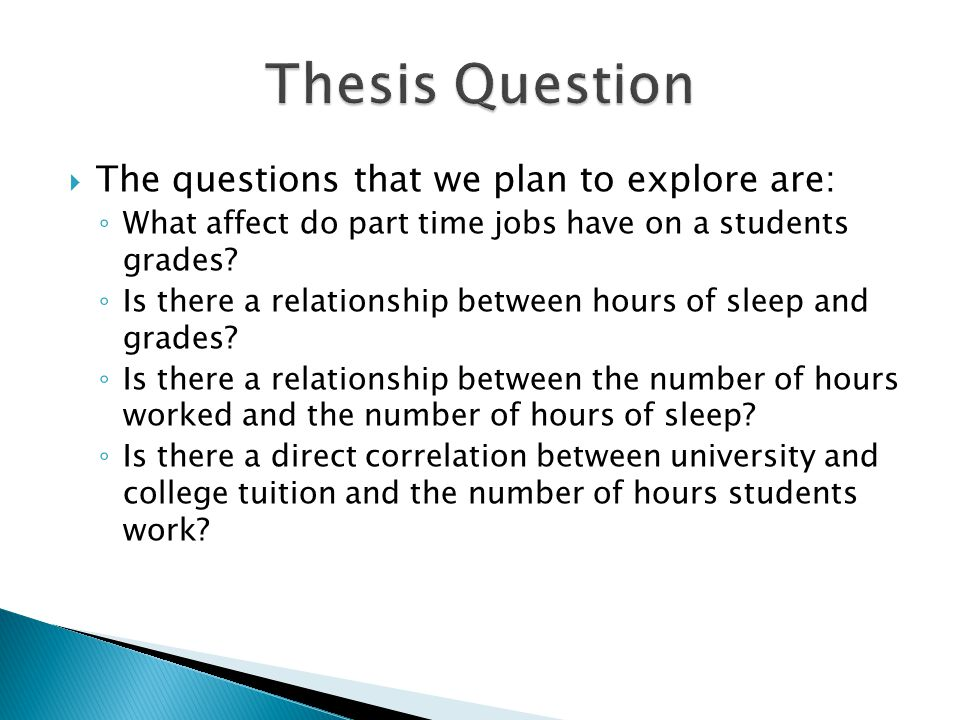  The questions that we plan to explore are: ◦ What affect do part time jobs have on a students grades.