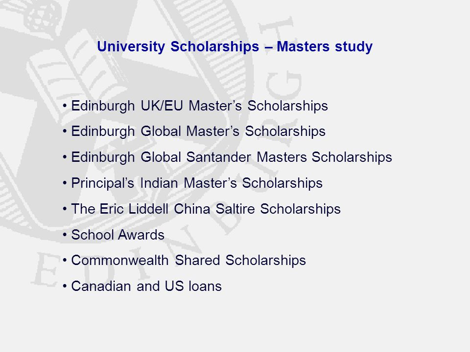 University Scholarships – Masters study Edinburgh UK/EU Master's Scholarships Edinburgh Global Master's Scholarships Edinburgh Global Santander Masters Scholarships Principal's Indian Master's Scholarships The Eric Liddell China Saltire Scholarships School Awards Commonwealth Shared Scholarships Canadian and US loans