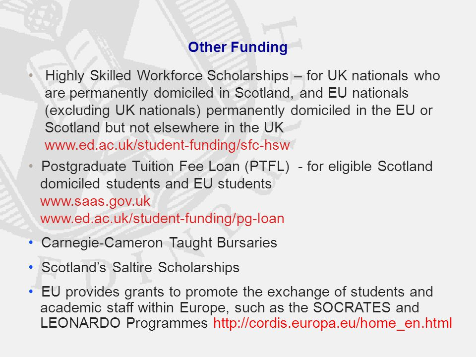 Other Funding Highly Skilled Workforce Scholarships – for UK nationals who are permanently domiciled in Scotland, and EU nationals (excluding UK nationals) permanently domiciled in the EU or Scotland but not elsewhere in the UK www.ed.ac.uk/student-funding/sfc-hsw Postgraduate Tuition Fee Loan (PTFL) - for eligible Scotland domiciled students and EU students www.saas.gov.uk www.ed.ac.uk/student-funding/pg-loan Carnegie-Cameron Taught Bursaries Scotland's Saltire Scholarships EU provides grants to promote the exchange of students and academic staff within Europe, such as the SOCRATES and LEONARDO Programmes http://cordis.europa.eu/home_en.html