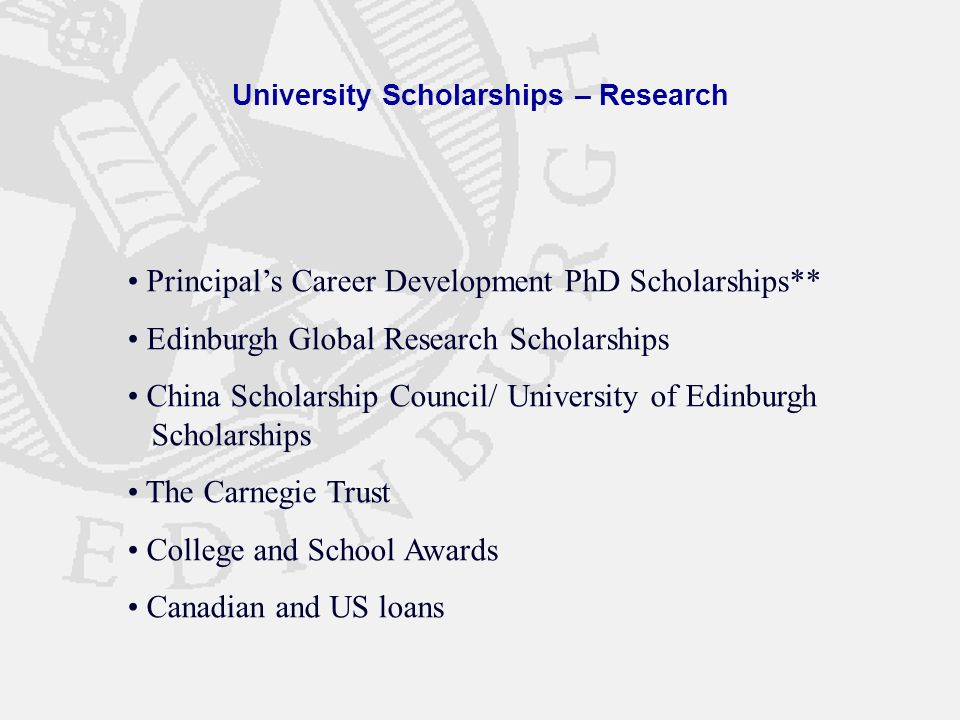 University Scholarships – Research Principal's Career Development PhD Scholarships** Edinburgh Global Research Scholarships China Scholarship Council/ University of Edinburgh Scholarships The Carnegie Trust College and School Awards Canadian and US loans