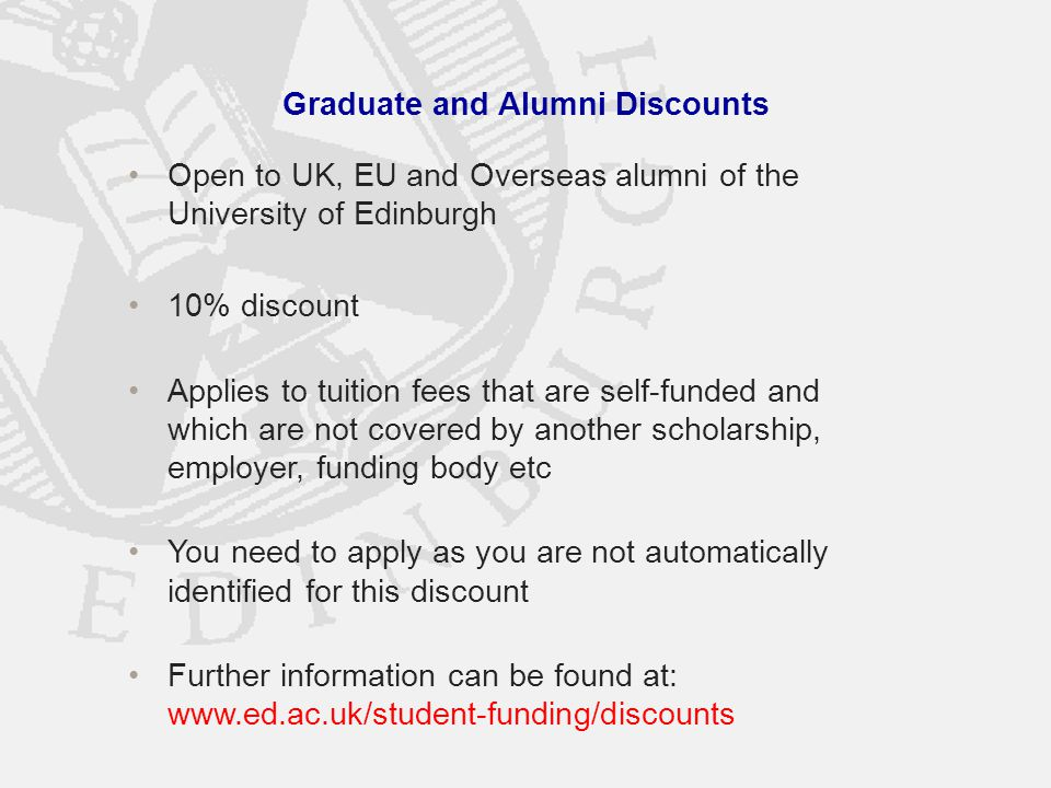 Graduate and Alumni Discounts Open to UK, EU and Overseas alumni of the University of Edinburgh 10% discount Applies to tuition fees that are self-funded and which are not covered by another scholarship, employer, funding body etc You need to apply as you are not automatically identified for this discount Further information can be found at: www.ed.ac.uk/student-funding/discounts