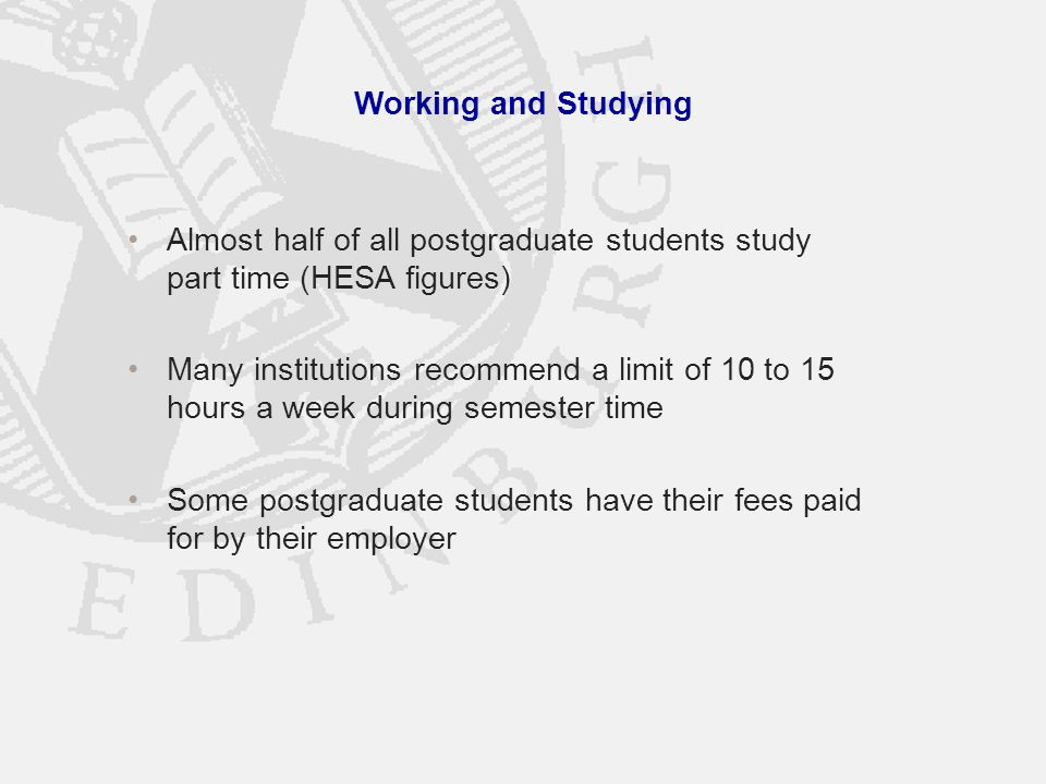 Working and Studying Almost half of all postgraduate students study part time (HESA figures) Many institutions recommend a limit of 10 to 15 hours a week during semester time Some postgraduate students have their fees paid for by their employer