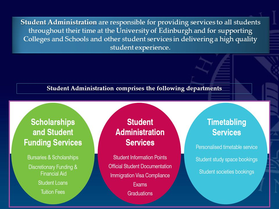 Student Administration Student Administration are responsible for providing services to all students throughout their time at the University of Edinburgh and for supporting Colleges and Schools and other student services in delivering a high quality student experience.