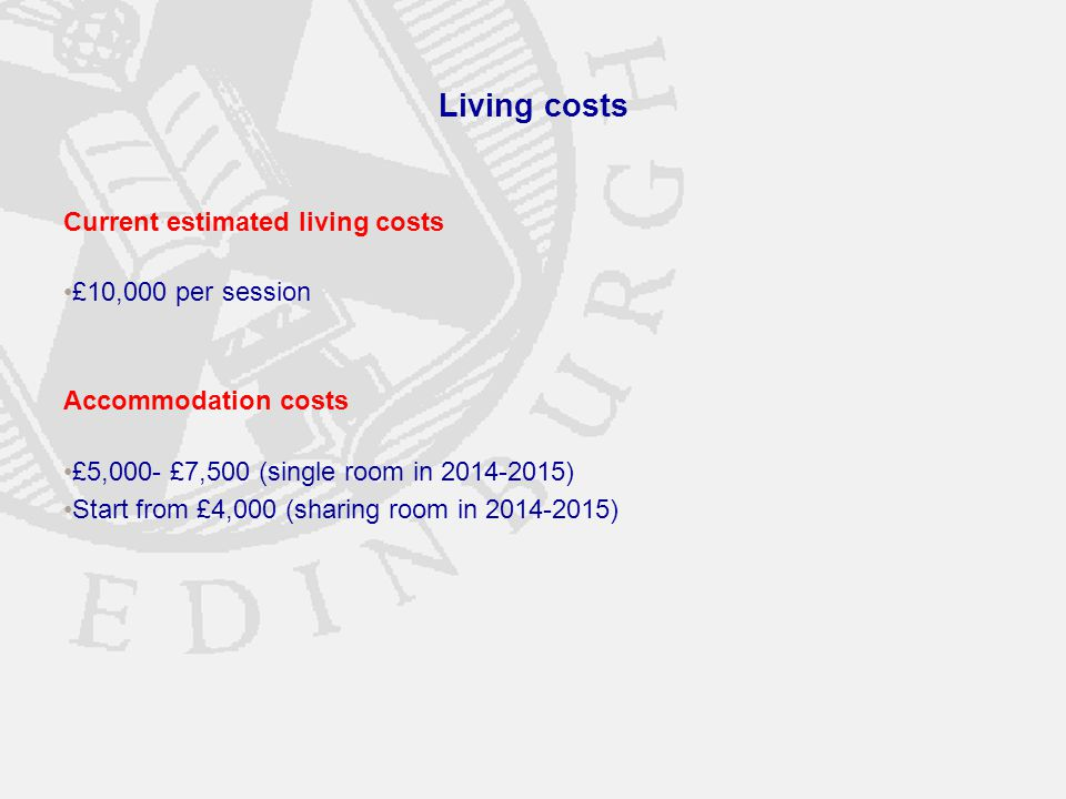 Living costs Current estimated living costs £10,000 per session Accommodation costs £5,000- £7,500 (single room in 2014-2015) Start from £4,000 (sharing room in 2014-2015)