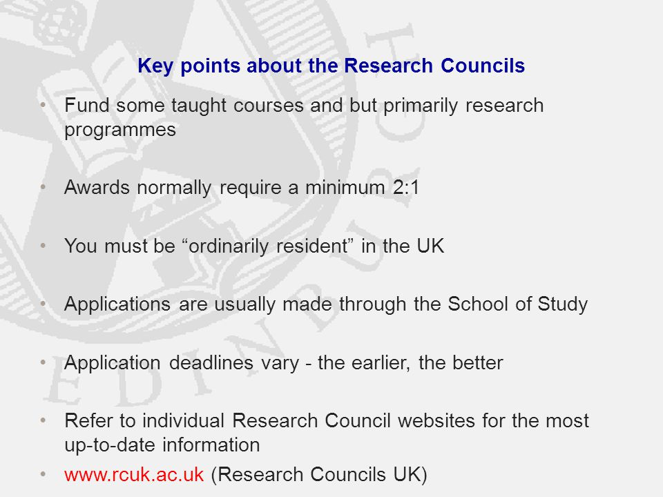 Key points about the Research Councils Fund some taught courses and but primarily research programmes Awards normally require a minimum 2:1 You must be ordinarily resident in the UK Applications are usually made through the School of Study Application deadlines vary - the earlier, the better Refer to individual Research Council websites for the most up-to-date information www.rcuk.ac.uk (Research Councils UK)