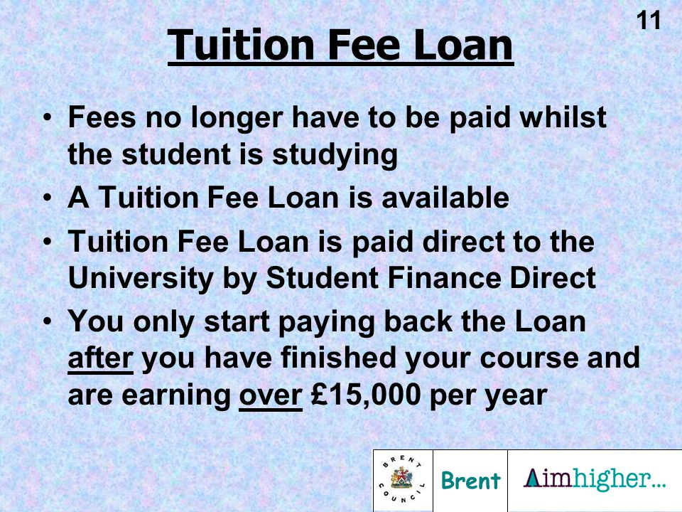 Brent 11 Fees no longer have to be paid whilst the student is studying A Tuition Fee Loan is available Tuition Fee Loan is paid direct to the Universi