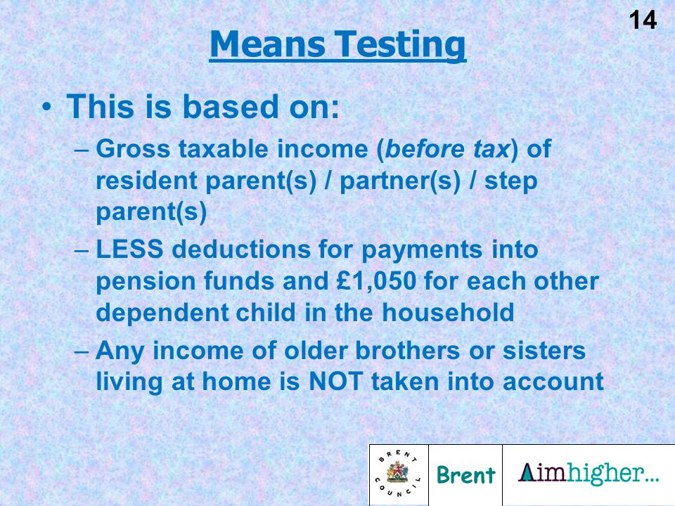 Brent 14 This is based on: –Gross taxable income (before tax) of resident parent(s) / partner(s) / step parent(s) –LESS deductions for payments into p
