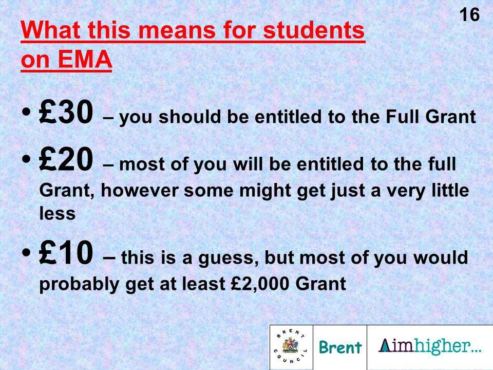 Brent 16 What this means for students on EMA £30 – you should be entitled to the Full Grant £20 – most of you will be entitled to the full Grant, however some might get just a very little less £10 – this is a guess, but most of you would probably get at least £2,000 Grant
