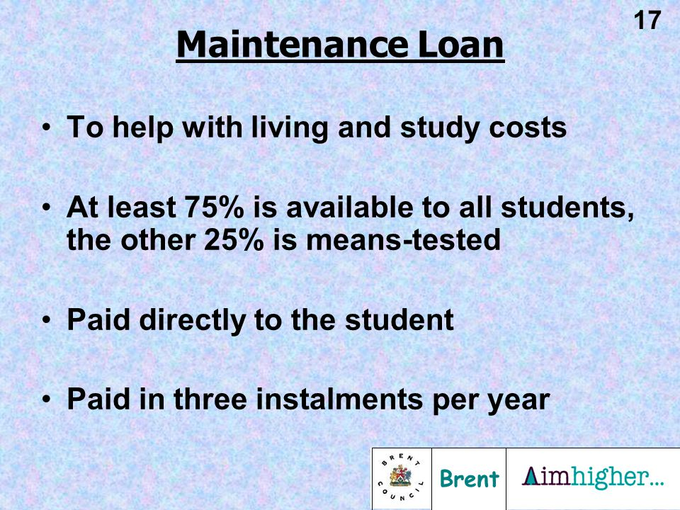 Brent 17 To help with living and study costs At least 75% is available to all students, the other 25% is means-tested Paid directly to the student Pai