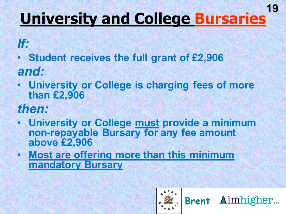 Brent 19 If: Student receives the full grant of £2,906 and: University or College is charging fees of more than £2,906 then: University or College must provide a minimum non-repayable Bursary for any fee amount above £2,906 Most are offering more than this minimum mandatory Bursary University and College Bursaries