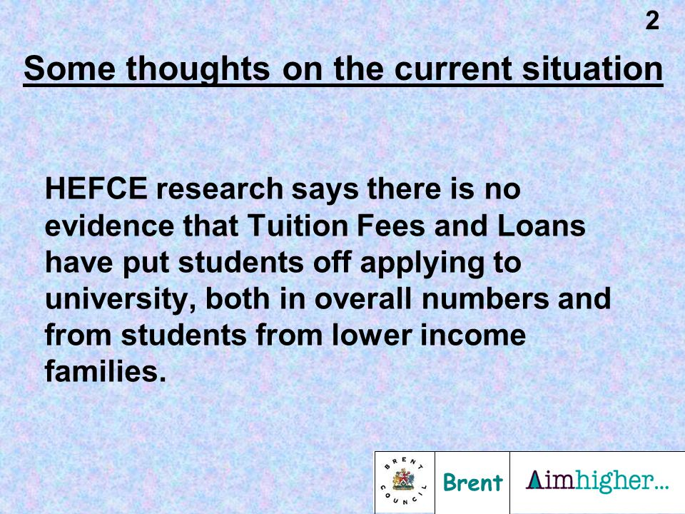 Brent 2 Some thoughts on the current situation HEFCE research says there is no evidence that Tuition Fees and Loans have put students off applying to