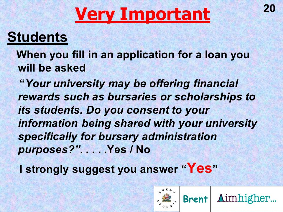 Brent 20 Very Important Students When you fill in an application for a loan you will be asked Your university may be offering financial rewards such as bursaries or scholarships to its students.