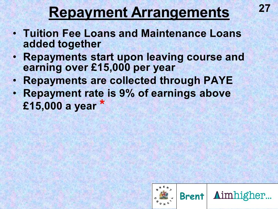 Brent 27 Tuition Fee Loans and Maintenance Loans added together Repayments start upon leaving course and earning over £15,000 per year Repayments are collected through PAYE Repayment rate is 9% of earnings above £15,000 a year * Repayment Arrangements