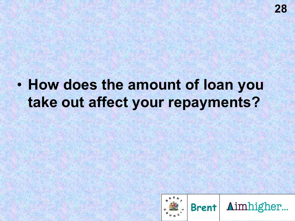 Brent 28 How does the amount of loan you take out affect your repayments?