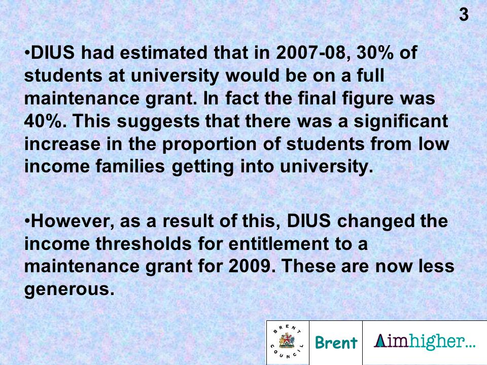Brent 3 DIUS had estimated that in 2007-08, 30% of students at university would be on a full maintenance grant.