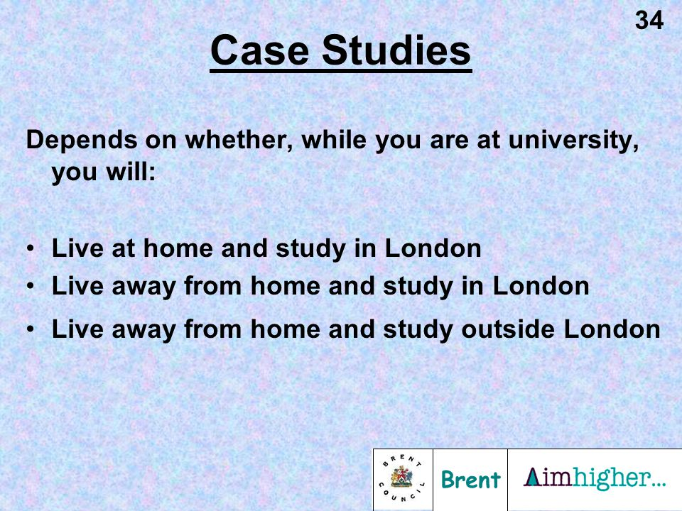 Brent 34 Case Studies Depends on whether, while you are at university, you will: Live at home and study in London Live away from home and study in London Live away from home and study outside London
