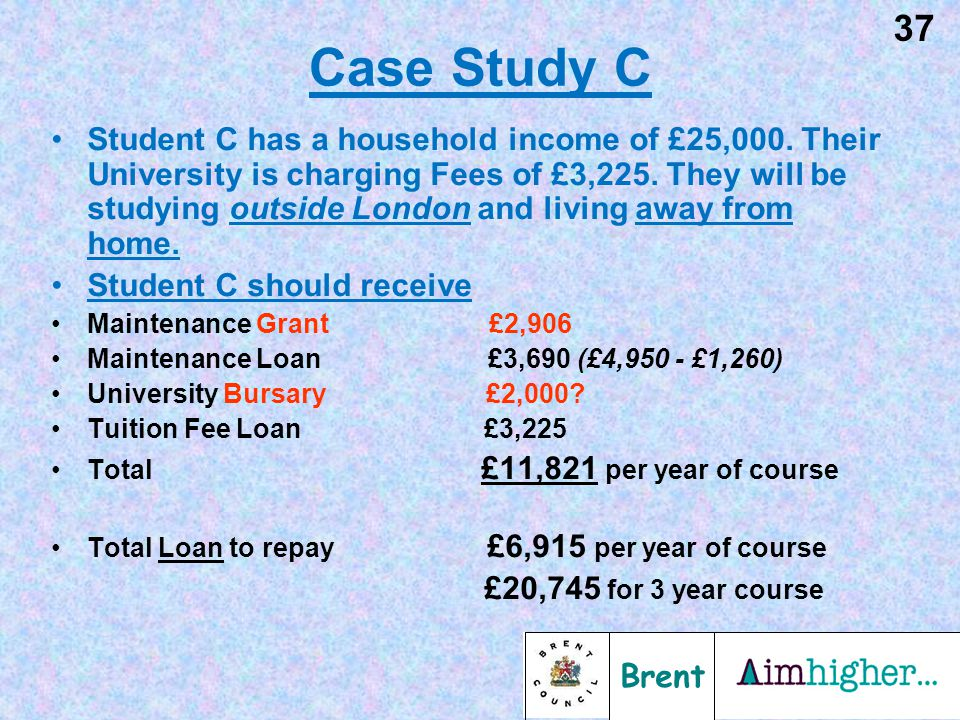 Brent 37 Case Study C Student C has a household income of £25,000. Their University is charging Fees of £3,225. They will be studying outside London a