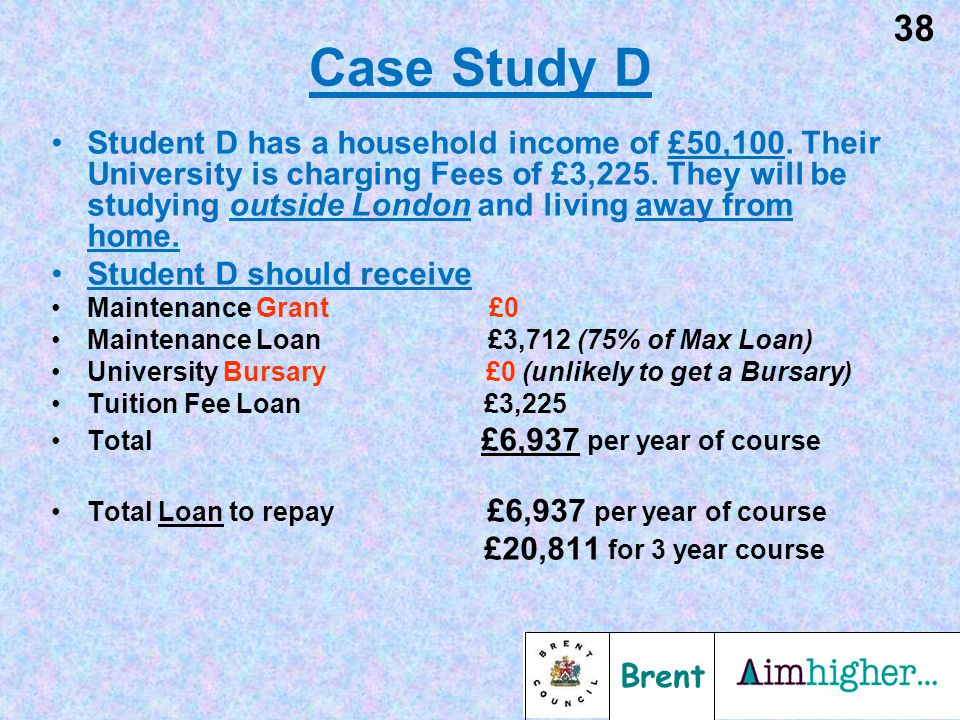 Brent 38 Case Study D Student D has a household income of £50,100. Their University is charging Fees of £3,225. They will be studying outside London a